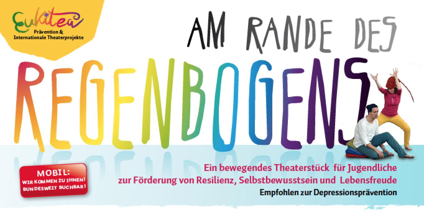 Theater EUKITEA - Am Rande des Regenbogens - Theater-Projekt zur Prävention von Depression und Burn-Out bei Jungendlichen ; zur Förderung von Resilienz, Lebensfreude, Empowerment und Authentizität